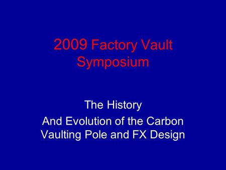 2009 Factory Vault Symposium The History And Evolution of the Carbon Vaulting Pole and FX Design.