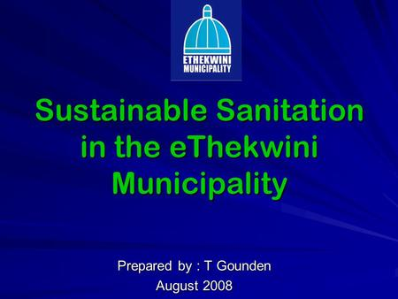 Sustainable Sanitation in the eThekwini Municipality Prepared by : T Gounden August 2008.