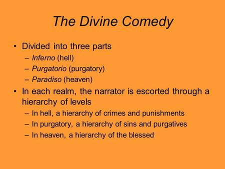 The Divine Comedy Divided into three parts –Inferno (hell) –Purgatorio (purgatory) –Paradiso (heaven) In each realm, the narrator is escorted through a.