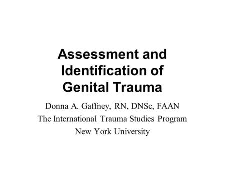 Assessment and Identification of Genital Trauma Donna A. Gaffney, RN, DNSc, FAAN The International Trauma Studies Program New York University.