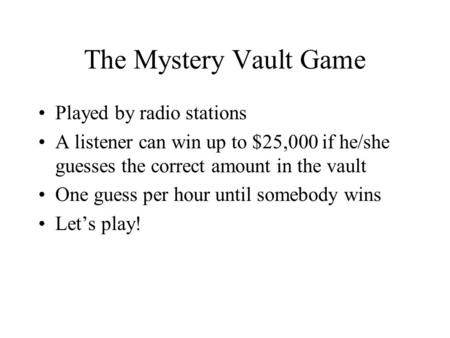 The Mystery Vault Game Played by radio stations A listener can win up to $25,000 if he/she guesses the correct amount in the vault One guess per hour until.