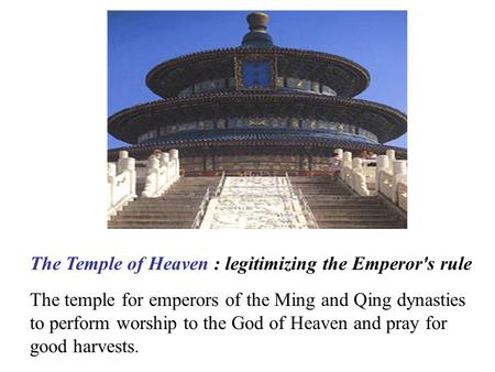 The Temple of Heaven : legitimizing the Emperor's rule The temple for emperors of the Ming and Qing dynasties to perform worship to the God of Heaven and.