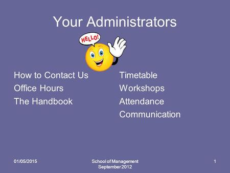 Your Administrators How to Contact Us Office Hours The Handbook Timetable Workshops Attendance Communication 01/05/2015School of Management September 2012.