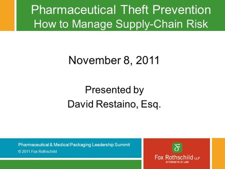 Pharmaceutical & Medical Packaging Leadership Summit © 2011 Fox Rothschild Pharmaceutical Theft Prevention How to Manage Supply-Chain Risk November 8,