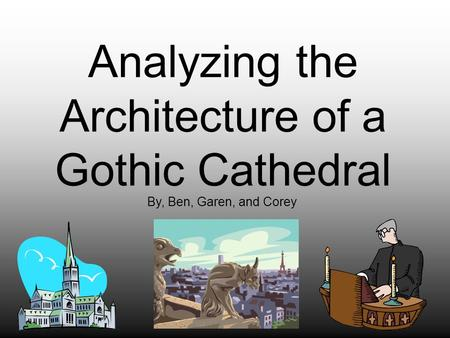 Analyzing the Architecture of a Gothic Cathedral By, Ben, Garen, and Corey.