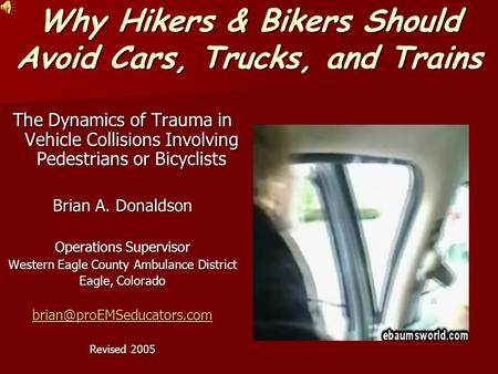Why Hikers & Bikers Should Avoid Cars, Trucks, and Trains The Dynamics of Trauma in Vehicle Collisions Involving Pedestrians or Bicyclists Brian A. Donaldson.
