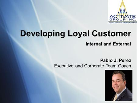 Developing Loyal Customer Internal and External Pablo J. Perez Executive and Corporate Team Coach.