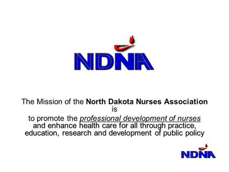 The Mission of the North Dakota Nurses Association is and enhance health care for all through practice, education, research and development of public policy.