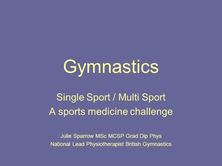 Gymnastics Single Sport / Multi Sport A sports medicine challenge Julie Sparrow MSc MCSP Grad Dip Phys National Lead Physiotherapist British Gymnastics.