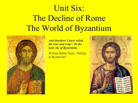 Unit Six: The Decline of Rome The World of Byzantium And therefore I have sailed the seas and come / To the holy city of Byzantium. William Butler Yeats,