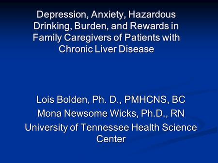 Depression, Anxiety, Hazardous Drinking, Burden, and Rewards in Family Caregivers of Patients with Chronic Liver Disease Lois Bolden, Ph. D., PMHCNS, BC.