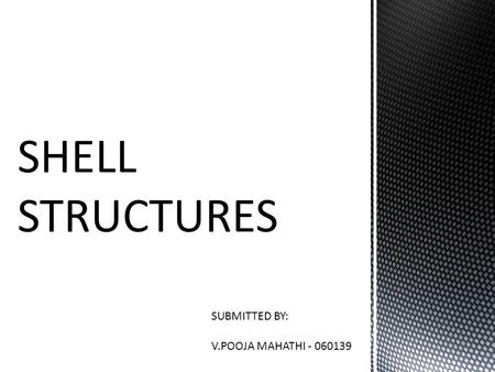 SHELL STRUCTURES SUBMITTED BY: V.POOJA MAHATHI - 060139.