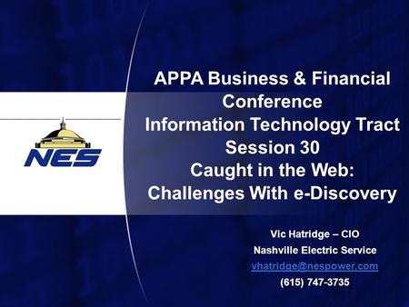 1 APPA Business & Financial Conference Information Technology Tract Session 30 Caught in the Web: Challenges With e-Discovery Vic Hatridge – CIO Nashville.