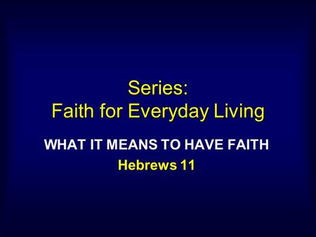 Series: Faith for Everyday Living WHAT IT MEANS TO HAVE FAITH Hebrews 11.
