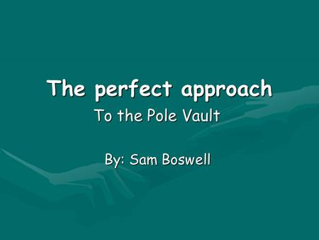 The perfect approach To the Pole Vault By: Sam Boswell.