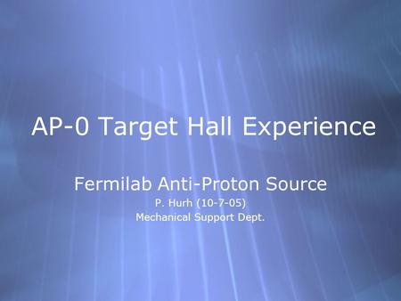 AP-0 Target Hall Experience Fermilab Anti-Proton Source P. Hurh (10-7-05) Mechanical Support Dept. Fermilab Anti-Proton Source P. Hurh (10-7-05) Mechanical.