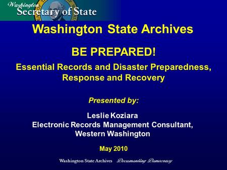 Washington State Archives Documenting Democracy Washington State Archives Presented by: May 2010 Leslie Koziara Electronic Records Management Consultant,