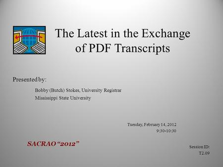 The Latest in the Exchange of PDF Transcripts Presented by: Bobby (Butch) Stokes, University Registrar Mississippi State University Tuesday, February 14,