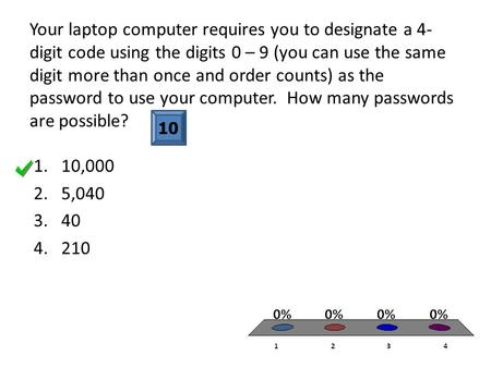 Your laptop computer requires you to designate a 4- digit code using the digits 0 – 9 (you can use the same digit more than once and order counts) as the.