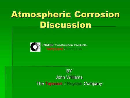 Atmospheric Corrosion Discussion BY John Williams The Tapecoat / Royston Company CHASE Construction Products TAPECOAT / ROYSTON.