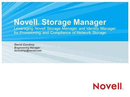 Novell ® Storage <strong>Manager</strong> Leveraging Novell Storage <strong>Manager</strong> and Identity <strong>Manager</strong> for Provisioning and Compliance of Network Storage David Condrey Engineering.