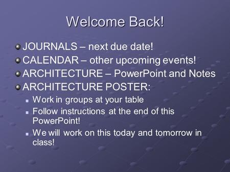 Welcome Back! JOURNALS – next due date! CALENDAR – other upcoming events! ARCHITECTURE – PowerPoint and Notes ARCHITECTURE POSTER: Work in groups at your.