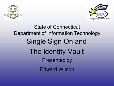State of Connecticut Department of Information Technology Single Sign On and The Identity Vault Presented by Edward Wilson.