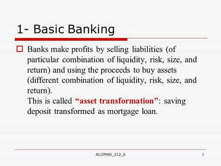 ALOMAR_212_61 1- Basic Banking  Banks make profits by selling liabilities (of particular combination of liquidity, risk, size, and return) and using the.