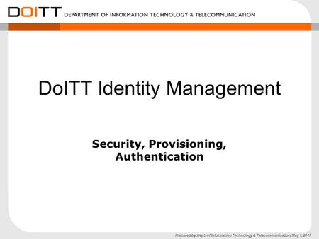 Prepared by Dept. of Information Technology & Telecommunication, May 1, 2015 DoITT Identity Management Security, Provisioning, Authentication.