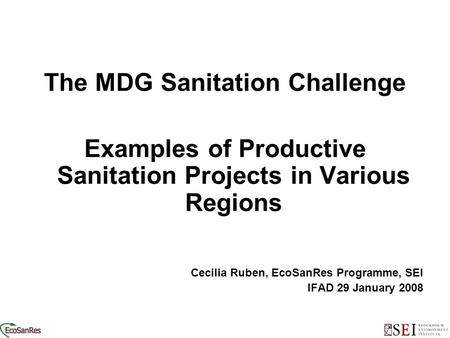 Ooooo The MDG Sanitation Challenge Examples of Productive Sanitation Projects in Various Regions Cecilia Ruben, EcoSanRes Programme, SEI IFAD 29 January.