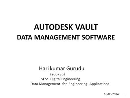AUTODESK VAULT DATA MANAGEMENT SOFTWARE Hari kumar Gurudu (206735) M.Sc Digital Engineering Data Management for Engineering Applications 16-06-2014 1.