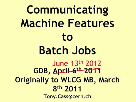 Communicating Machine Features to Batch Jobs GDB, April 6 th 2011 Originally to WLCG MB, March 8 th 2011 June 13 th 2012.