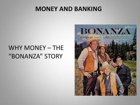 "MONEY AND BANKING WHY MONEY – THE ""BONANZA"" STORY."