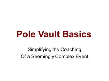 Pole Vault Basics Simplifying the Coaching Of a Seemingly Complex Event.