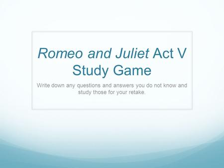 Romeo and Juliet Act V Study Game Write down any questions and answers you do not know and study those for your retake.