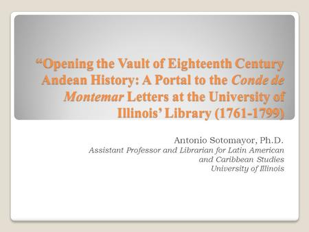 """Opening the Vault of Eighteenth Century Andean History: A Portal to the Conde de Montemar Letters at the University of Illinois' Library (1761-1799) Antonio."