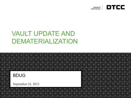 © DTCC DTCC Non-Confidential Yellow VAULT UPDATE AND DEMATERIALIZATION BDUG September 24, 2013.