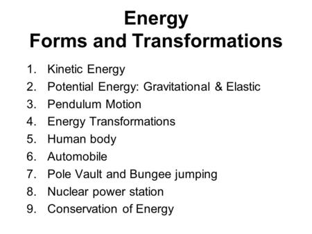 Energy Forms and Transformations 1.Kinetic Energy 2.Potential Energy: Gravitational & Elastic 3.Pendulum Motion 4.Energy Transformations 5.Human body 6.Automobile.