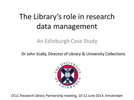 The Library's role in research data management An Edinburgh Case Study Dr John Scally, Director of Library & University Collections OCLC Research Library.