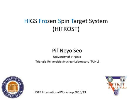 HIGS Frozen Spin Target System (HIFROST) Pil-Neyo Seo University of Virginia Triangle Universities Nuclear Laboratory (TUNL) PSTP International Workshop,