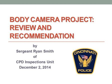 BODY CAMERA PROJECT: REVIEW AND RECOMMENDATION by Sergeant Ryan Smith of CPD Inspections Unit December 2, 2014.