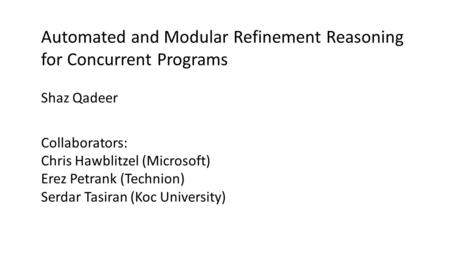 Automated and Modular Refinement Reasoning for Concurrent Programs Collaborators: Chris Hawblitzel (Microsoft) Erez Petrank (Technion) Serdar Tasiran (Koc.