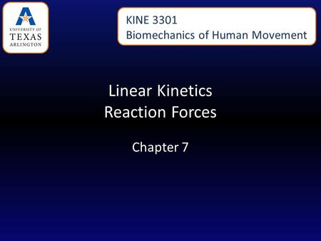 Linear Kinetics Reaction Forces Chapter 7 KINE 3301 Biomechanics of Human Movement.