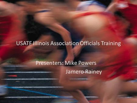 USATF Illinois Association Officials Training Presenters: Mike Powers Jamero Rainey.