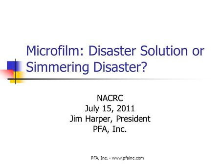 PFA, Inc. - www.pfainc.com Microfilm: Disaster Solution or Simmering Disaster? NACRC July 15, 2011 Jim Harper, President PFA, Inc.