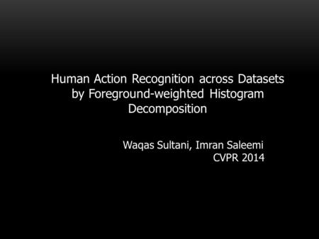 Human Action Recognition across Datasets by Foreground-weighted Histogram Decomposition Waqas Sultani, Imran Saleemi CVPR 2014.