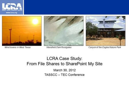 Www.lcra.org LCRA Case Study: From File Shares to SharePoint My Site March 30, 2012 TASSCC – TEC Conference Wind towers in West TexasMansfield Dam floodgatesCanyon.