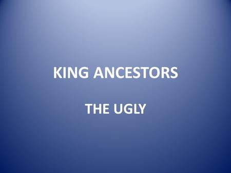 KING ANCESTORS THE UGLY Chilperic II of Burgandy (died 493; 48 TH GGF of AE King Sr) Killed by his brother Gundobad, who then drowned his wife for good.