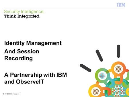 © 2013 IBM Corporation IBM Security Systems 1 © 2013 IBM Corporation Identity Management And Session Recording A Partnership with IBM and ObserveIT.