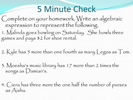 5 Minute Check Complete on your homework. Write an algebraic expression to represent the following. 1. Malinda goes bowling on Saturday. She bowls three.